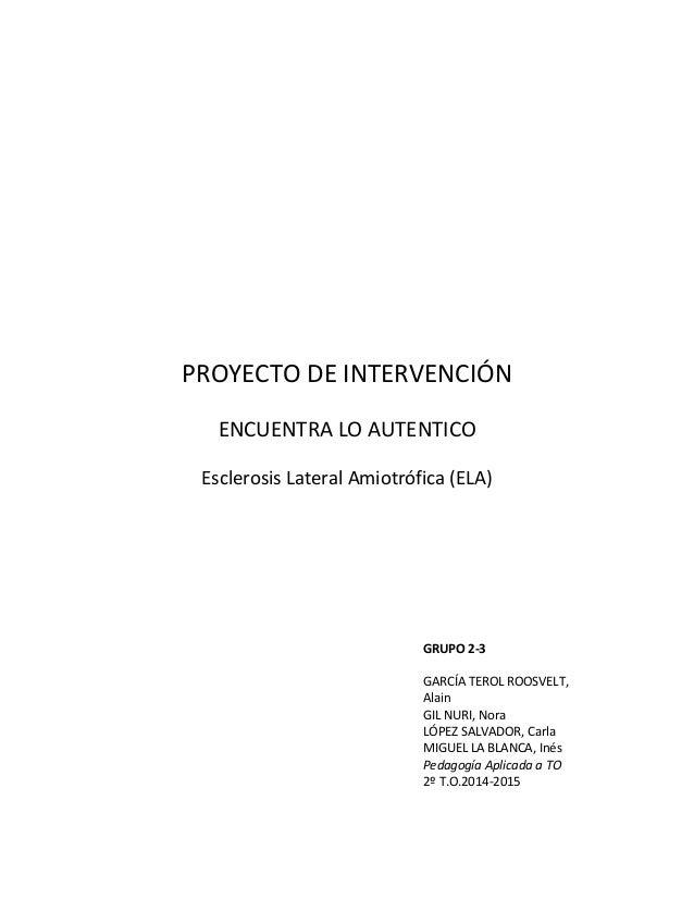 PROYECTO DE INTERVENCIÓN ENCUENTRA LO AUTENTICO Esclerosis Lateral Amiotrófica (ELA) GRUPO 2-3 GARCÍA TEROL ROOSVELT, Alai...