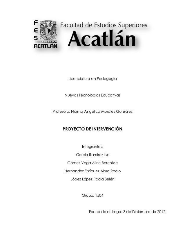 Licenciatura en Pedagogía      Nuevas Tecnologías EducativasProfesora: Norma Angélica Morales González     PROYECTO DE INT...