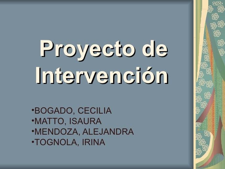 Proyecto de Intervención   <ul><li>BOGADO, CECILIA </li></ul><ul><li>MATTO, ISAURA </li></ul><ul><li>MENDOZA, ALEJANDRA </...