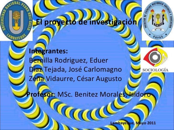 El proyecto de investigación Integrantes: Bernilla Rodriguez, Eduer Díaz Tejada, José Carlomagno Zeña Vidaurre, César Augu...