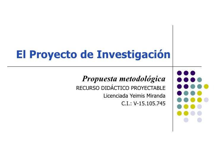 El Proyecto de Investigación            Propuesta metodológica          RECURSO DIDÁCTICO PROYECTABLE                   Li...