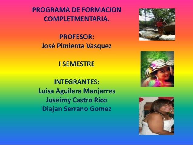 PROGRAMA DE FORMACION   COMPLETMENTARIA.        PROFESOR:  José Pimienta Vasquez       I SEMESTRE      INTEGRANTES: Luisa ...