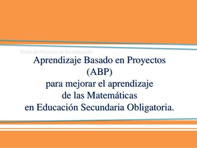 Aprendizaje Basado en Proyectos (ABP) para mejorar el aprendizaje de las Matemáticas en Educación Secundaria Obligatoria. ...