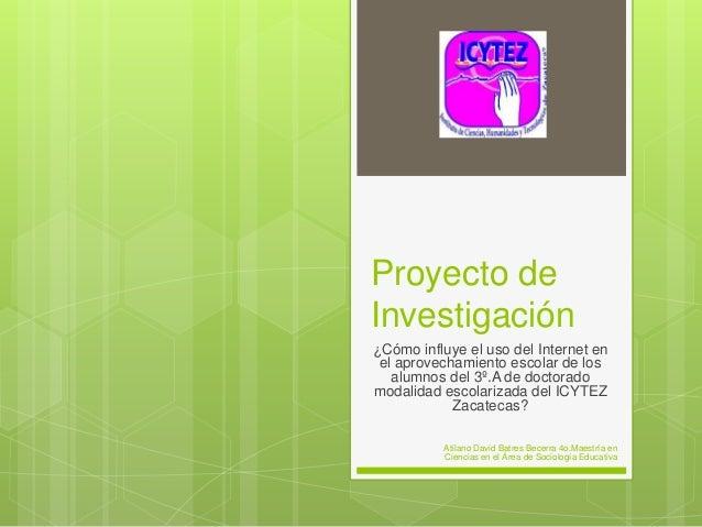 Proyecto de Investigación ¿Cómo influye el uso del Internet en el aprovechamiento escolar de los alumnos del 3º.A de docto...
