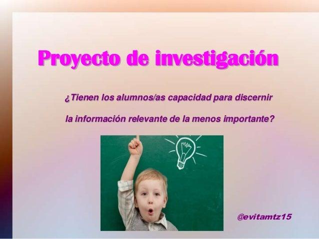 Proyecto de investigación ¿Tienen los alumnos/as capacidad para discernir la información relevante de la menos importante?...