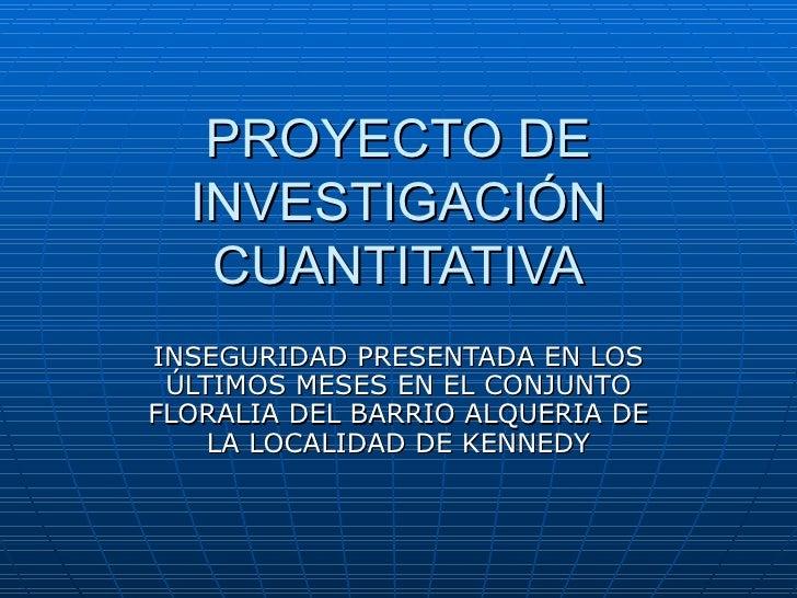 PROYECTO DE INVESTIGACIÓN CUANTITATIVA INSEGURIDAD PRESENTADA EN LOS ÚLTIMOS MESES EN EL CONJUNTO FLORALIA DEL BARRIO ALQU...