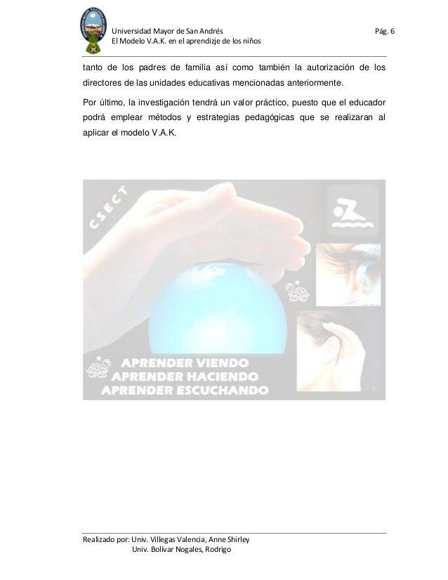 Universidad Mayor de San Andrés Pág. 6 El Modelo V.A.K. en el aprendizje de los niños Realizado por: Univ. Villegas Valenc...