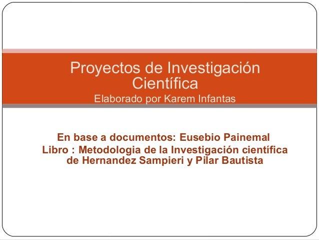 Proyectos de Investigación Científica Elaborado por Karem Infantas En base a documentos: Eusebio Painemal Libro : Metodolo...