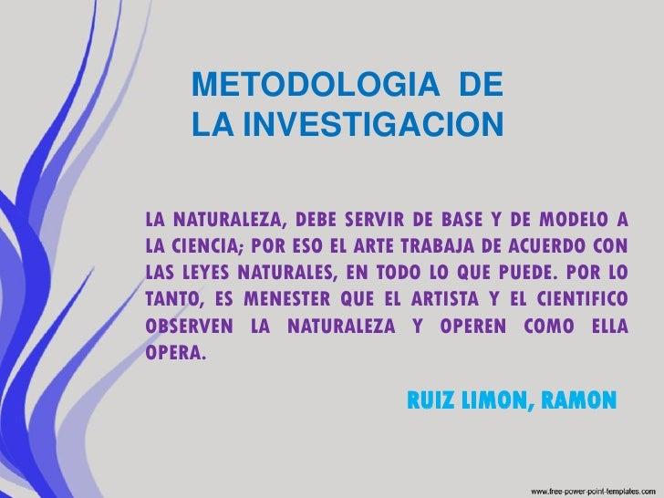 METODOLOGIA DE    LA INVESTIGACIONLA NATURALEZA, DEBE SERVIR DE BASE Y DE MODELO ALA CIENCIA; POR ESO EL ARTE TRABAJA DE A...