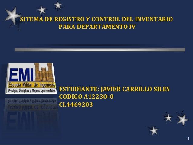 SITEMA DE REGISTRO Y CONTROL DEL INVENTARIO           PARA DEPARTAMENTO IV          ESTUDIANTE: JAVIER CARRILLO SILES     ...