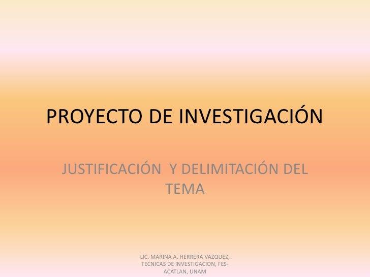 PROYECTO DE INVESTIGACIÓN<br />JUSTIFICACIÓN  Y DELIMITACIÓN DEL TEMA<br />LIC. MARINA A. HERRERA VAZQUEZ, TECNICAS DE INV...