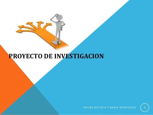 PROYECTO DE INVESTIGACION                   INELBA BATISTA Y MARIA RODRIGUEZ   1