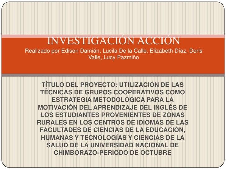 INVESTIGACIÓN ACCIÓNRealizado por Edison Damián, Lucila De la Calle, Elizabeth Díaz, Doris Valle, Lucy Pazmiño<br />TÍTULO...
