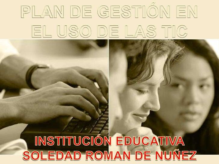 PLAN DE GESTIÓN EN <br />EL USO DE LAS TIC <br />INSTITUCIÓNEDUCATIVA<br />SOLEDAD ROMAN DE NUÑEZ<br />