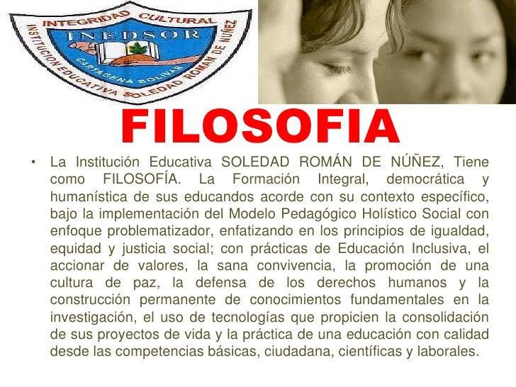FILOSOFIA<br />La Institución Educativa SOLEDAD ROMÁN DE NÚÑEZ, Tiene como FILOSOFÍA. La Formación Integral, democrática y...