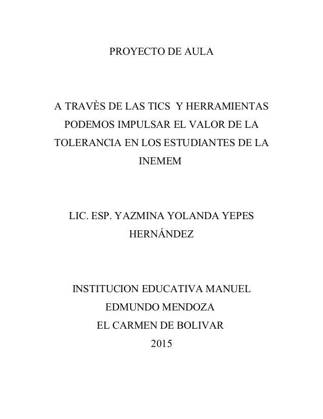 PROYECTO DE AULA A TRAVÈS DE LAS TICS Y HERRAMIENTAS PODEMOS IMPULSAR EL VALOR DE LA TOLERANCIA EN LOS ESTUDIANTES DE LA I...