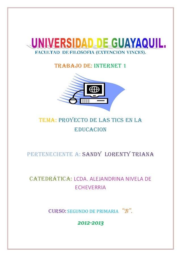 TRABAJO de: INTERNET 1   TEMA: PROYECTO DE LAS TICS EN LA               EDUCACIONPerteneciente a: SANDY LORENTY TRIANACate...