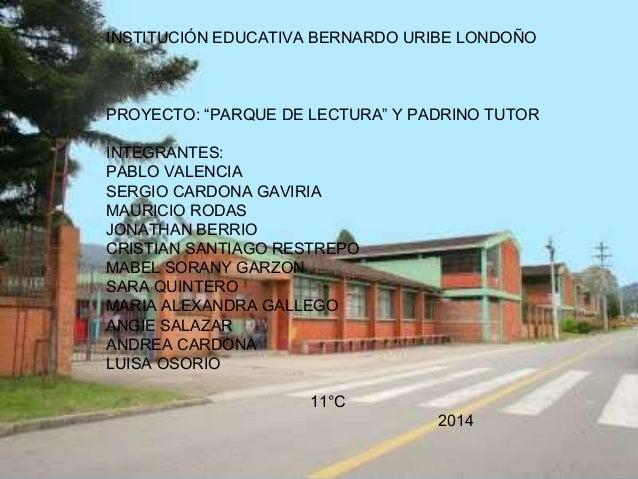 """INSTITUCIÓN EDUCATIVA BERNARDO URIBE LONDOÑO PROYECTO: """"PARQUE DE LECTURA"""" Y PADRINO TUTOR INTEGRANTES: PABLO VALENCIA SER..."""