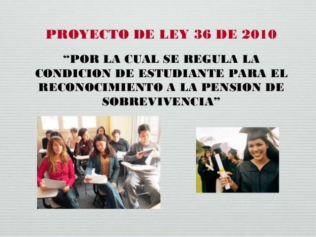 """PROYECTO DE LEY 36 DE 2010 """"POR LA CUAL SE REGULA LA CONDICION DE ESTUDIANTE PARA EL RECONOCIMIENTO A LA PENSION DE SOBREV..."""