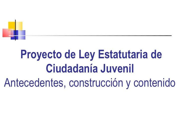 Proyecto de Ley Estatutaria de Ciudadanía Juvenil Antecedentes, construcción y contenido