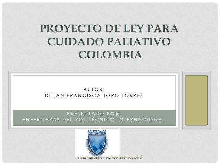 PROYECTO DE LEY PARA     CUIDADO PALIATIVO         COLOMBIA                 AUTOR:      DILIAN FRANCISCA TORO TORRES      ...