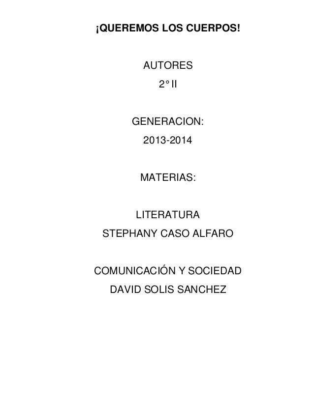 ¡QUEREMOS LOS CUERPOS! AUTORES 2° II GENERACION: 2013-2014 MATERIAS: LITERATURA STEPHANY CASO ALFARO COMUNICACIÓN Y SOCIED...