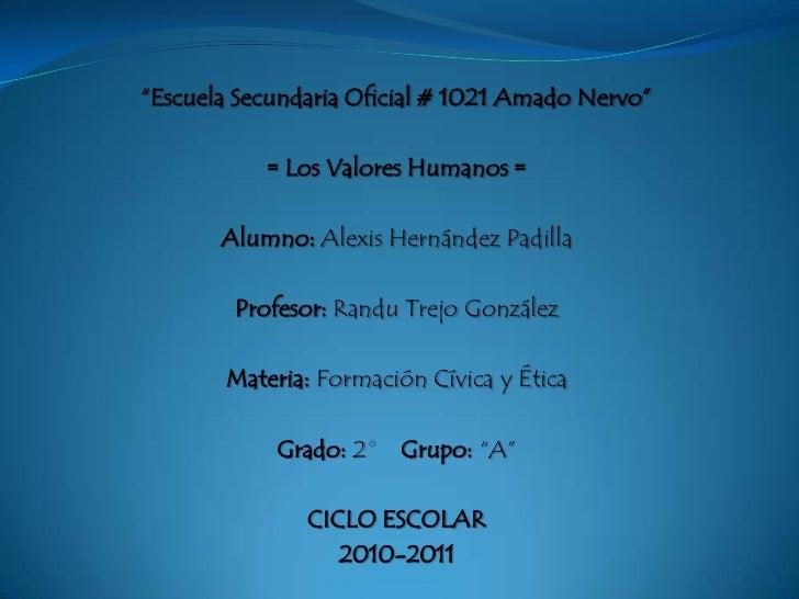 """""""Escuela Secundaria Oficial # 1021 Amado Nervo"""" <br />= Los Valores Humanos =<br />Alumno: Alexis Hernández Padilla<br />P..."""