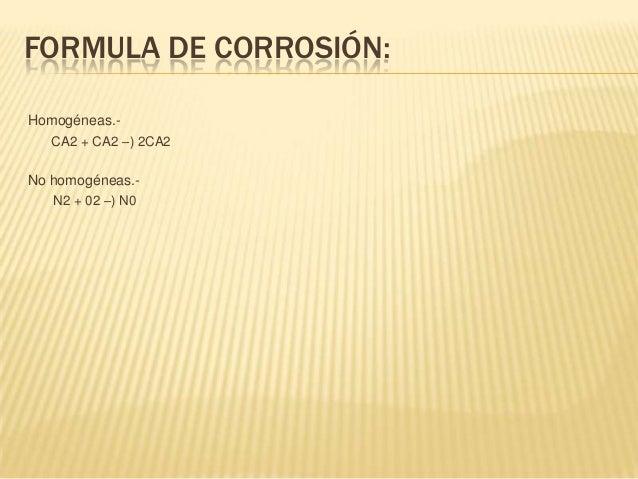 FORMULA DE CORROSIÓN:Homogéneas.-   CA2 + CA2 –) 2CA2No homogéneas.-   N2 + 02 –) N0