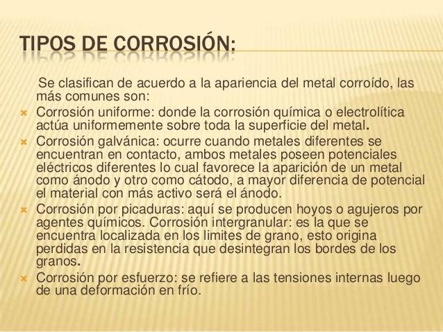 TIPOS DE CORROSIÓN:    Se clasifican de acuerdo a la apariencia del metal corroído, las    más comunes son:   Corrosión u...