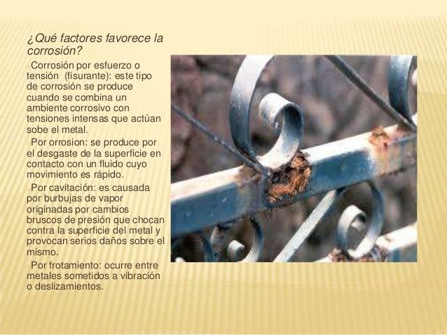 ¿Qué factores favorece lacorrosión?oCorrosión  por esfuerzo otensión (fisurante): este tipode corrosión se producecuando s...