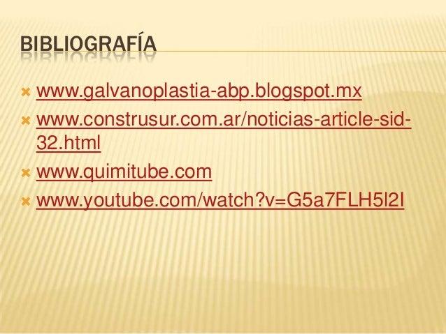 BIBLIOGRAFÍA www.galvanoplastia-abp.blogspot.mx www.construsur.com.ar/noticias-article-sid-  32.html www.quimitube.com...
