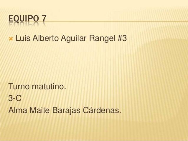 EQUIPO 7   Luis Alberto Aguilar Rangel #3Turno matutino.3-CAlma Maite Barajas Cárdenas.