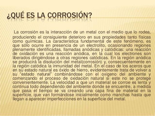 ¿QUÉ ES LA CORROSIÓN?  La corrosión es la interacción de un metal con el medio que lo rodea, produciendo el consiguiente d...