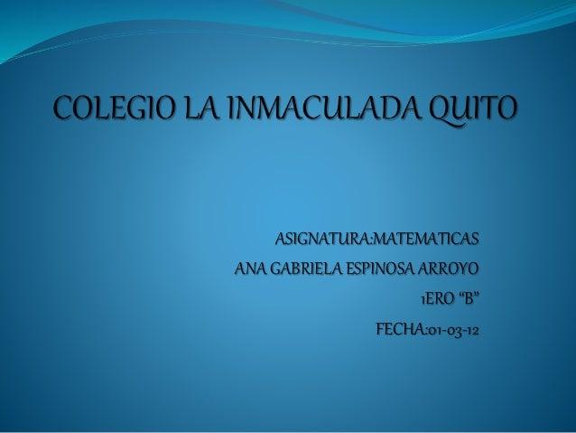 "ASIGNATURA:MATEMATICAS ANA GABRIELA ESPINOSA ARROYO 1ERO ""B"" FECHA:01-03-12"