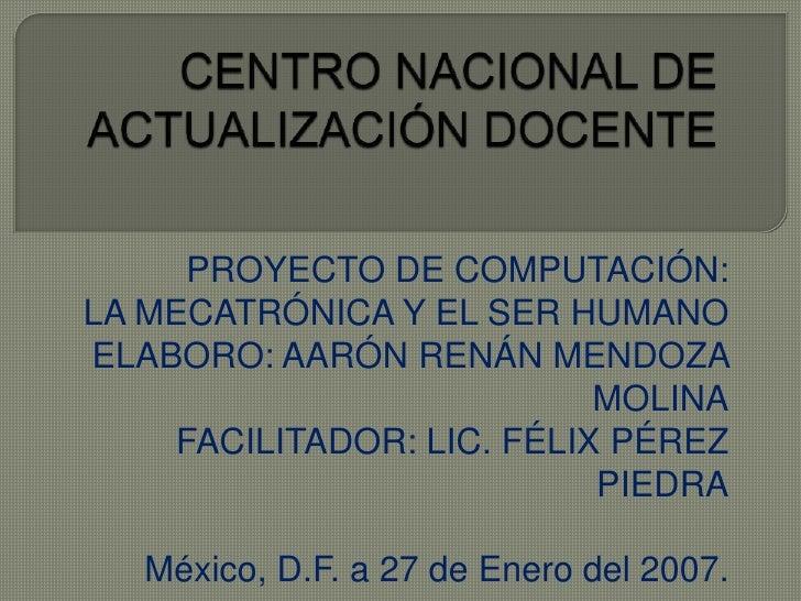 CENTRO NACIONAL DE ACTUALIZACIÓN DOCENTE<br />PROYECTO DE COMPUTACIÓN:<br />LA MECATRÓNICA Y EL SER HUMANO<br />ELABORO: A...