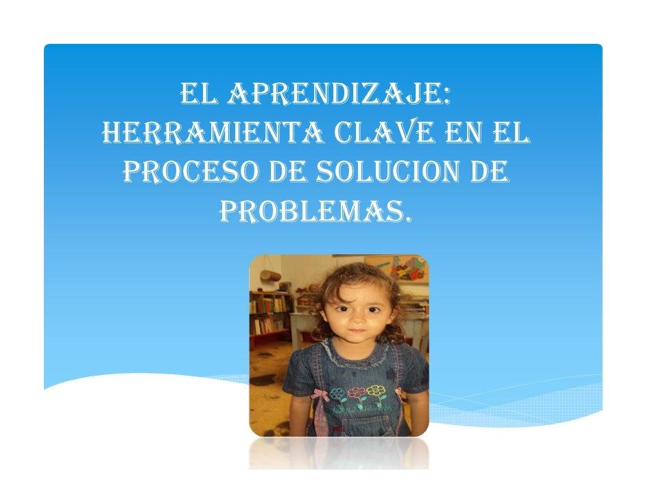 EL APRENDIZAJE:HERRAMIENTA CLAVE EN EL PROCESO DE SOLUCION DE      PROBLEMAS.
