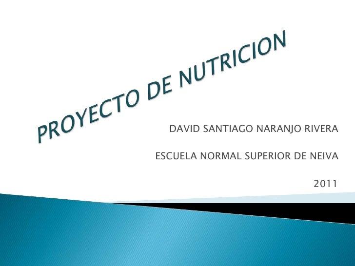 PROYECTO DE NUTRICION<br />DAVID SANTIAGO NARANJO RIVERA<br />ESCUELA NORMAL SUPERIOR DE NEIVA<br />2011<br />