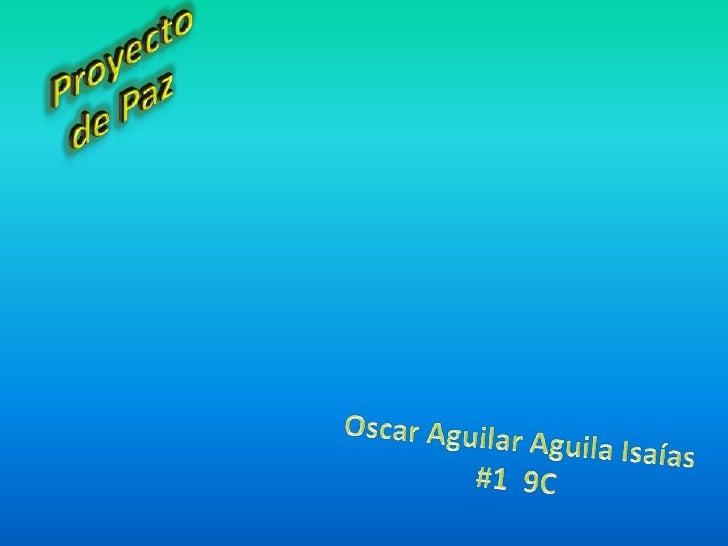 Proyecto de Paz<br />Oscar Aguilar AguilaIsaías<br />#1  9C<br />