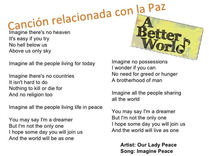 Canción relacionada con la Paz  Imagine there's no heaven It's easy if you try No hell below us Above us only sky Imagine ...