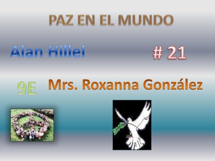 PAZ EN EL MUNDO<br />Alan Hillel<br /># 21<br />Mrs. Roxanna González<br />9E<br />