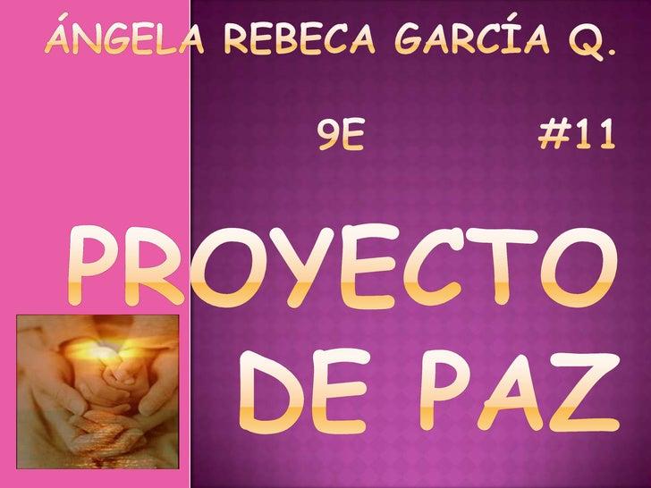 Ángela Rebeca García Q.9E          #11PROYECTO DE PAZ<br />