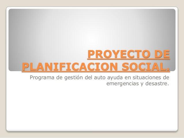 PROYECTO DE PLANIFICACION SOCIAL. Programa de gestión del auto ayuda en situaciones de emergencias y desastre.