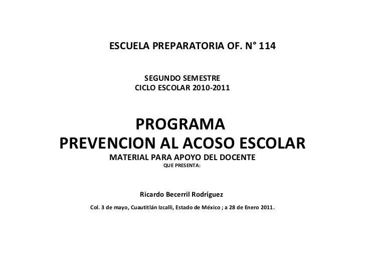 ESCUELA PREPARATORIA OF. N° 114 SEGUNDO SEMESTRE CICLO ESCOLAR 2010-2011 PROGRAMA  PREVENCION AL ACOSO ESCOLAR MATERIAL PA...