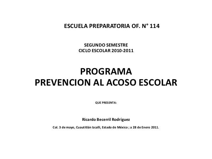 ESCUELA PREPARATORIA OF. N° 114SEGUNDO SEMESTRECICLO ESCOLAR 2010-2011<br />PROGRAMA <br />PREVENCION AL ACOSO ESC...