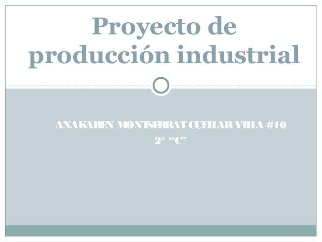 """ANAKAREN MONTSERRATCUELLARVILLA #102° """"C""""Proyecto deproducción industrial"""