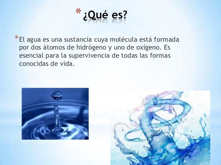 * ¿Qué es?* El agua es una sustancia cuya molécula está formada por dos átomos de hidrógeno y uno de oxígeno. Es esencial ...