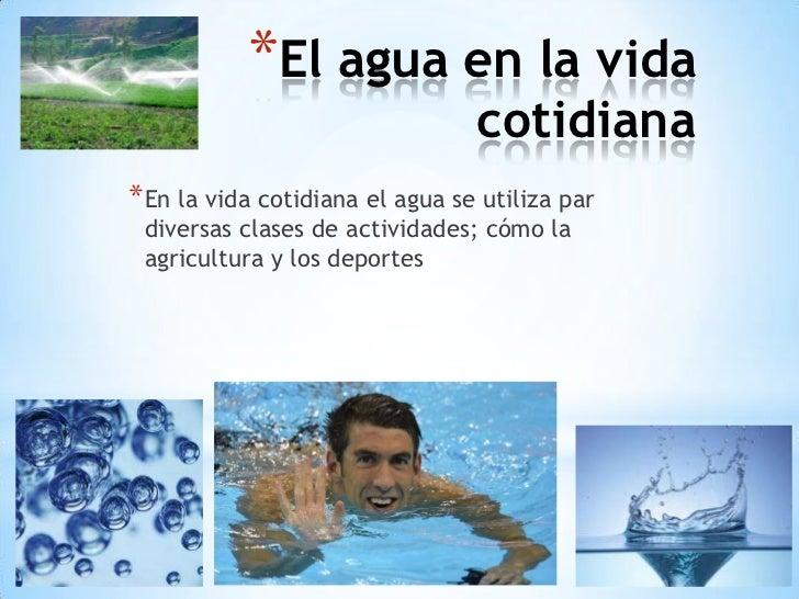 *El agua en la vida                                 cotidiana* En la vida cotidiana el agua se utiliza par diversas clases...