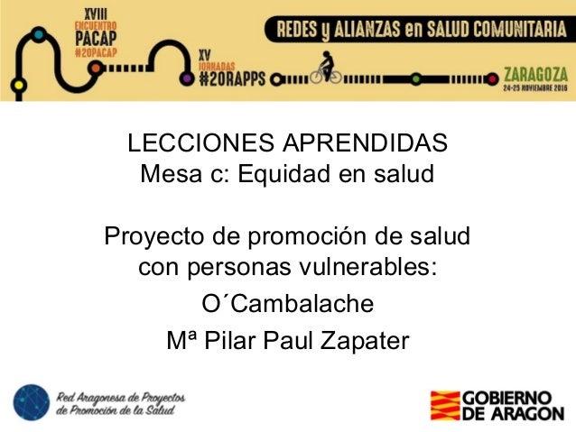 LECCIONES APRENDIDAS Mesa c: Equidad en salud Proyecto de promoción de salud con personas vulnerables: O´Cambalache Mª Pil...