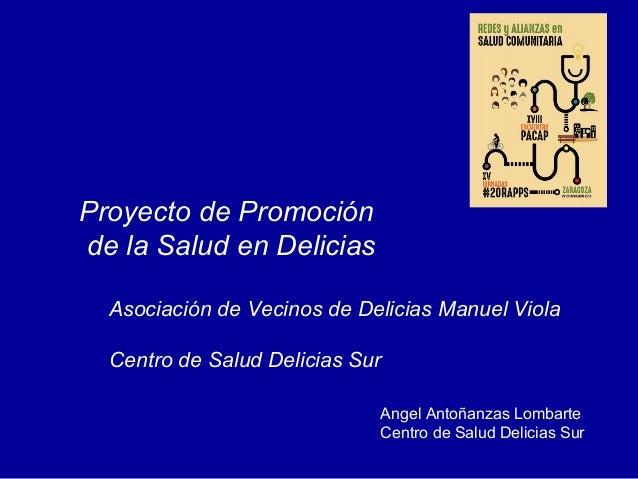 Angel Antoñanzas Lombarte Centro de Salud Delicias Sur Proyecto de Promoción de la Salud en Delicias Asociación de Vecinos...