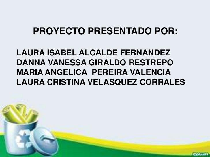 PROYECTO PRESENTADO POR:LAURA ISABEL ALCALDE FERNANDEZDANNA VANESSA GIRALDO RESTREPOMARIA ANGELICA PEREIRA VALENCIALAURA C...